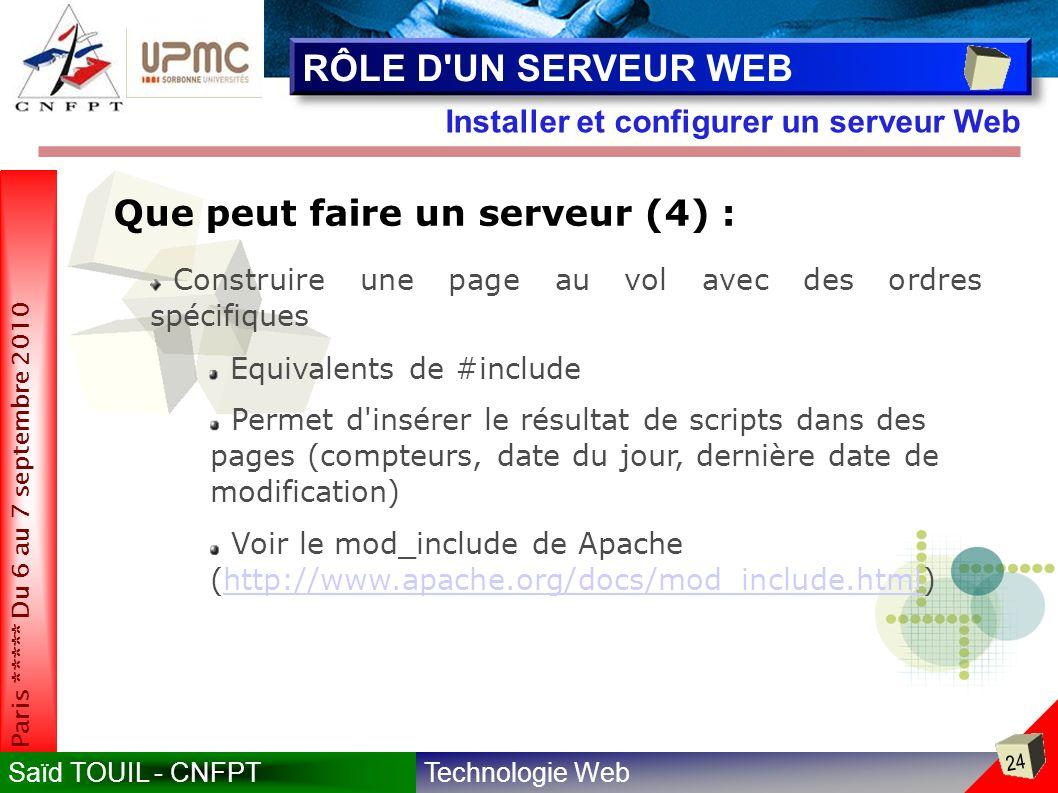 Technologie WebSaïd TOUIL - CNFPT 24 Paris ***** Du 6 au 7 septembre 2010 Installer et configurer un serveur Web RÔLE D UN SERVEUR WEB Que peut faire un serveur (4) : Construire une page au vol avec des ordres spécifiques Equivalents de #include Permet d insérer le résultat de scripts dans des pages (compteurs, date du jour, dernière date de modification) Voir le mod_include de Apache (http://www.apache.org/docs/mod_include.html)http://www.apache.org/docs/mod_include.html