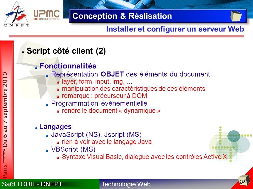 Technologie WebSaïd TOUIL - CNFPT 240 Paris ***** Du 6 au 7 septembre 2010 Installer et configurer un serveur Web Conception & Réalisation Script côté client (2) Fonctionnalités Représentation OBJET des éléments du document layer, form, input, img, … manipulation des caractèristiques de ces éléments remarque : précurseur à DOM Programmation événementielle rendre le document « dynamique » Langages JavaScript (NS), Jscript (MS) rien à voir avec le langage Java VBScript (MS) Syntaxe Visual Basic, dialogue avec les contrôles Active X