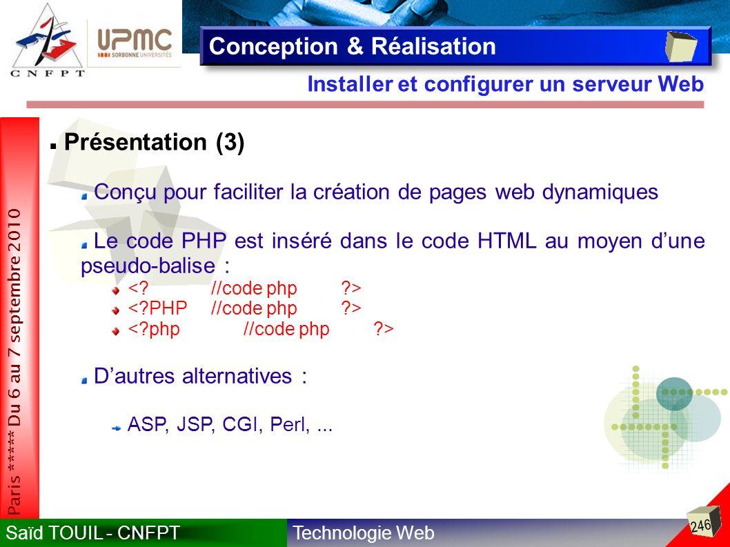 Technologie WebSaïd TOUIL - CNFPT 246 Paris ***** Du 6 au 7 septembre 2010 Installer et configurer un serveur Web Conception & Réalisation Présentation (3) Conçu pour faciliter la création de pages web dynamiques Le code PHP est inséré dans le code HTML au moyen dune pseudo-balise : Dautres alternatives : ASP, JSP, CGI, Perl,...