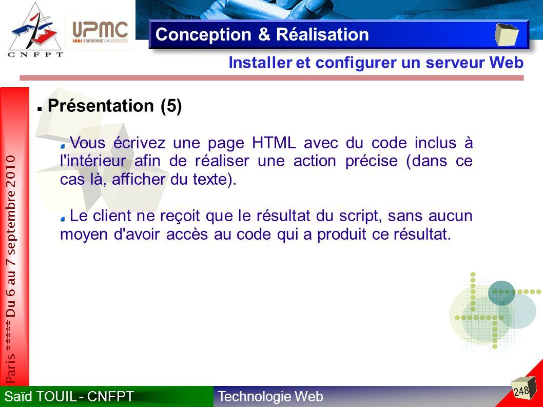 Technologie WebSaïd TOUIL - CNFPT 248 Paris ***** Du 6 au 7 septembre 2010 Installer et configurer un serveur Web Conception & Réalisation Présentation (5) Vous écrivez une page HTML avec du code inclus à l intérieur afin de réaliser une action précise (dans ce cas là, afficher du texte).