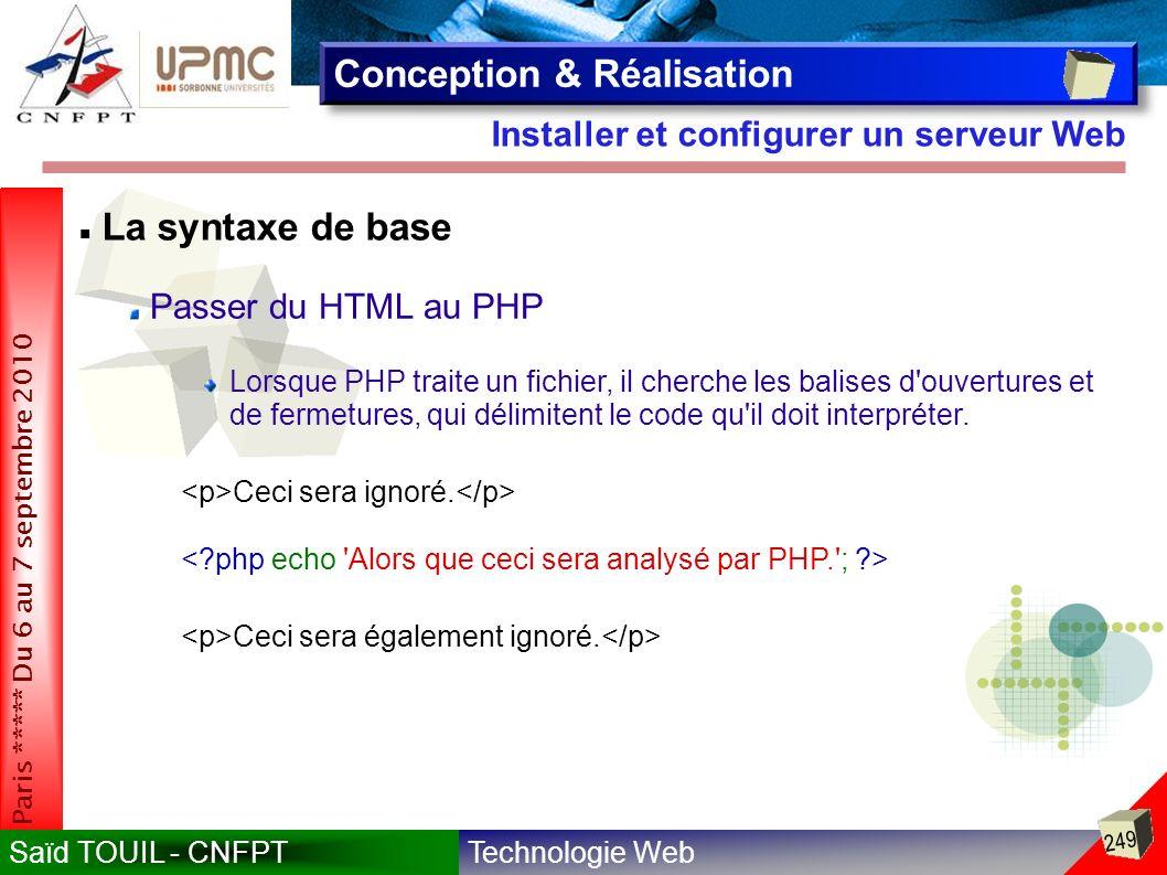 Technologie WebSaïd TOUIL - CNFPT 249 Paris ***** Du 6 au 7 septembre 2010 Installer et configurer un serveur Web Conception & Réalisation La syntaxe de base Passer du HTML au PHP Lorsque PHP traite un fichier, il cherche les balises d ouvertures et de fermetures, qui délimitent le code qu il doit interpréter.