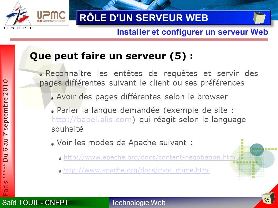 Technologie WebSaïd TOUIL - CNFPT 25 Paris ***** Du 6 au 7 septembre 2010 Installer et configurer un serveur Web RÔLE D UN SERVEUR WEB Que peut faire un serveur (5) : Reconnaitre les entêtes de requêtes et servir des pages différentes suivant le client ou ses préférences Avoir des pages différentes selon le browser Parler la langue demandée (exemple de site : http://babel.alis.com) qui réagit selon le language souhaité http://babel.alis.com Voir les modes de Apache suivant : http://www.apache.org/docs/content-negotiation.html http://www.apache.org/docs/mod_mime.html