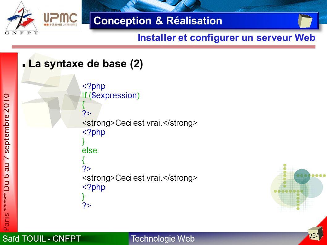 Technologie WebSaïd TOUIL - CNFPT 250 Paris ***** Du 6 au 7 septembre 2010 Installer et configurer un serveur Web Conception & Réalisation La syntaxe de base (2) <?php If ($expression) { ?> Ceci est vrai.