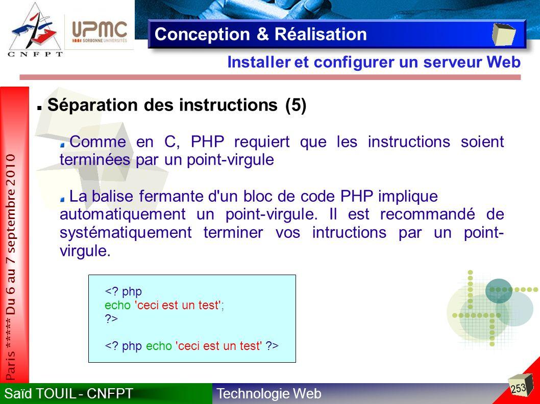 Technologie WebSaïd TOUIL - CNFPT 253 Paris ***** Du 6 au 7 septembre 2010 Installer et configurer un serveur Web Conception & Réalisation Séparation des instructions (5) Comme en C, PHP requiert que les instructions soient terminées par un point-virgule La balise fermante d un bloc de code PHP implique automatiquement un point-virgule.