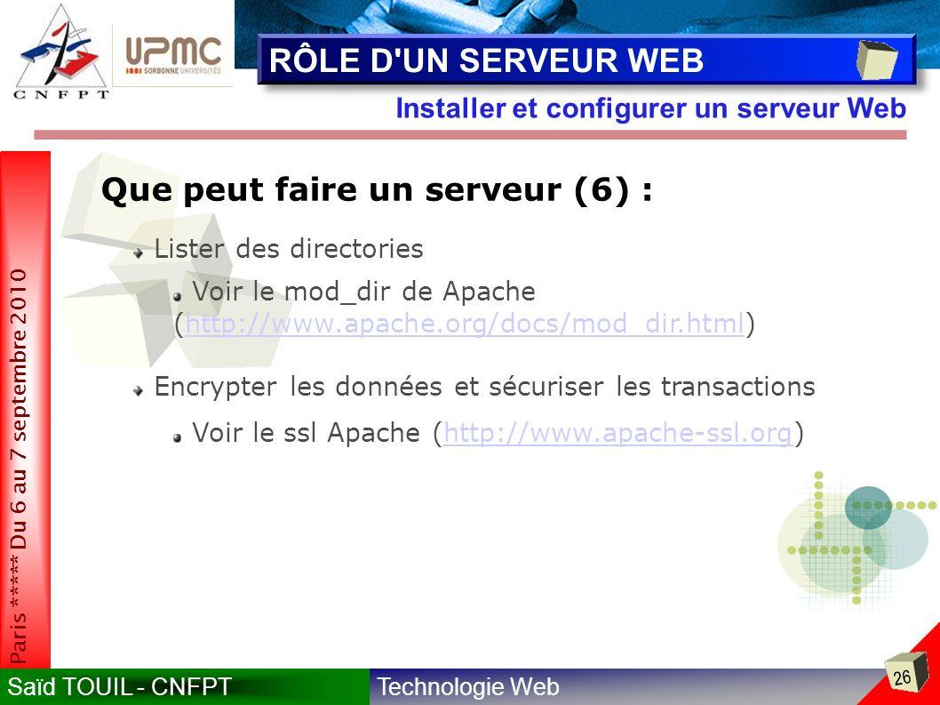 Technologie WebSaïd TOUIL - CNFPT 26 Paris ***** Du 6 au 7 septembre 2010 Installer et configurer un serveur Web RÔLE D UN SERVEUR WEB Que peut faire un serveur (6) : Lister des directories Voir le mod_dir de Apache (http://www.apache.org/docs/mod_dir.html)http://www.apache.org/docs/mod_dir.html Encrypter les données et sécuriser les transactions Voir le ssl Apache (http://www.apache-ssl.org)http://www.apache-ssl.org