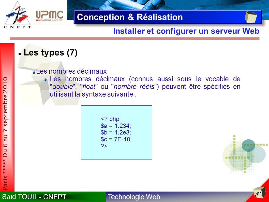 Technologie WebSaïd TOUIL - CNFPT 261 Paris ***** Du 6 au 7 septembre 2010 Installer et configurer un serveur Web Conception & Réalisation Les types (7) Les nombres décimaux Les nombres décimaux (connus aussi sous le vocable de double , float ou nombre rééls ) peuvent être spécifiés en utilisant la syntaxe suivante : <.