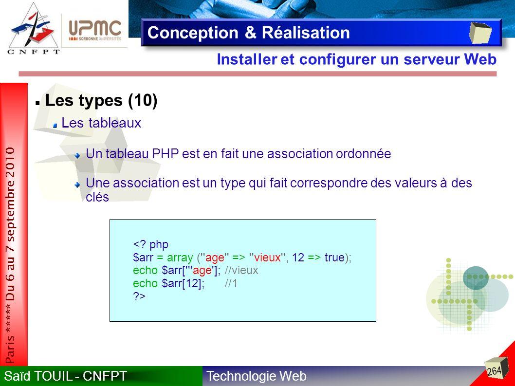 Technologie WebSaïd TOUIL - CNFPT 264 Paris ***** Du 6 au 7 septembre 2010 Installer et configurer un serveur Web Conception & Réalisation Les types (10) Les tableaux Un tableau PHP est en fait une association ordonnée Une association est un type qui fait correspondre des valeurs à des clés <.