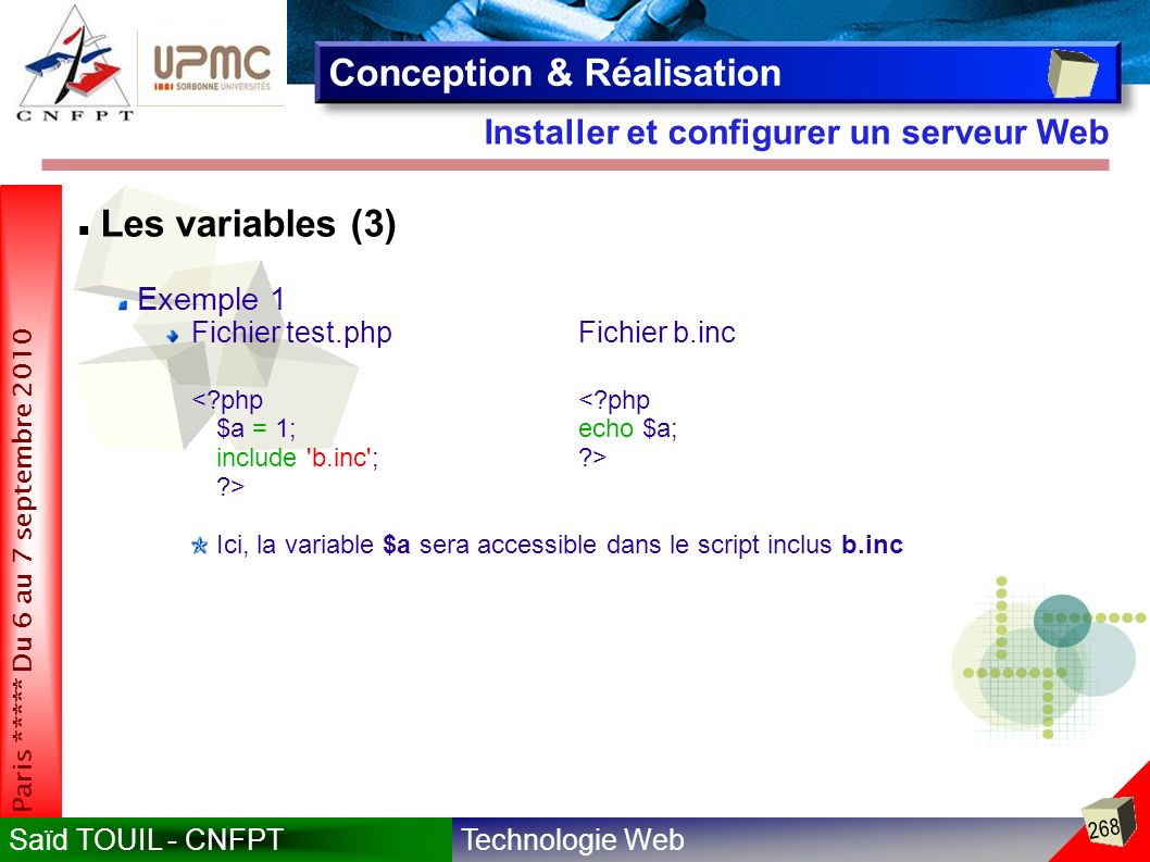 Technologie WebSaïd TOUIL - CNFPT 268 Paris ***** Du 6 au 7 septembre 2010 Installer et configurer un serveur Web Conception & Réalisation Les variables (3) Exemple 1 Fichier test.phpFichier b.inc <?php $a = 1;echo $a; include b.inc ;?> ?> Ici, la variable $a sera accessible dans le script inclus b.inc