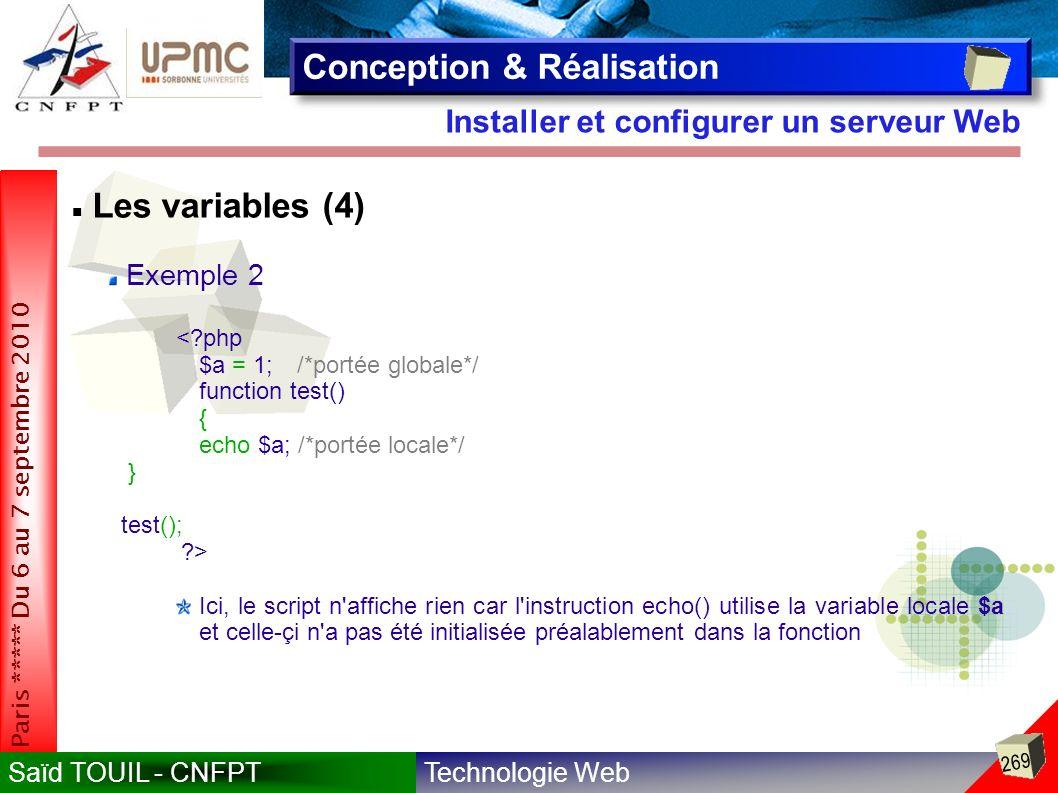 Technologie WebSaïd TOUIL - CNFPT 269 Paris ***** Du 6 au 7 septembre 2010 Installer et configurer un serveur Web Conception & Réalisation Les variables (4) Exemple 2 <?php $a = 1;/*portée globale*/ function test() { echo $a; /*portée locale*/ } test(); ?> Ici, le script n affiche rien car l instruction echo() utilise la variable locale $a et celle-çi n a pas été initialisée préalablement dans la fonction