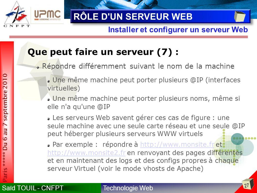 Technologie WebSaïd TOUIL - CNFPT 27 Paris ***** Du 6 au 7 septembre 2010 Installer et configurer un serveur Web RÔLE D UN SERVEUR WEB Que peut faire un serveur (7) : Répondre différemment suivant le nom de la machine Une même machine peut porter plusieurs @IP (interfaces virtuelles) Une même machine peut porter plusieurs noms, même si elle n a qu une @IP Les serveurs Web savent gérer ces cas de figure : une seule machine avec une seule carte réseau et une seule @IP peut héberger plusieurs serveurs WWW virtuels Par exemple : répondre à http://www.monsite.fr et http://www.monsite2.fr en renvoyant des pages différentes et en maintenant des logs et des configs propres à chaque serveur Virtuel (voir le mode vhosts de Apache)http://www.monsite.fr http://www.monsite2.fr
