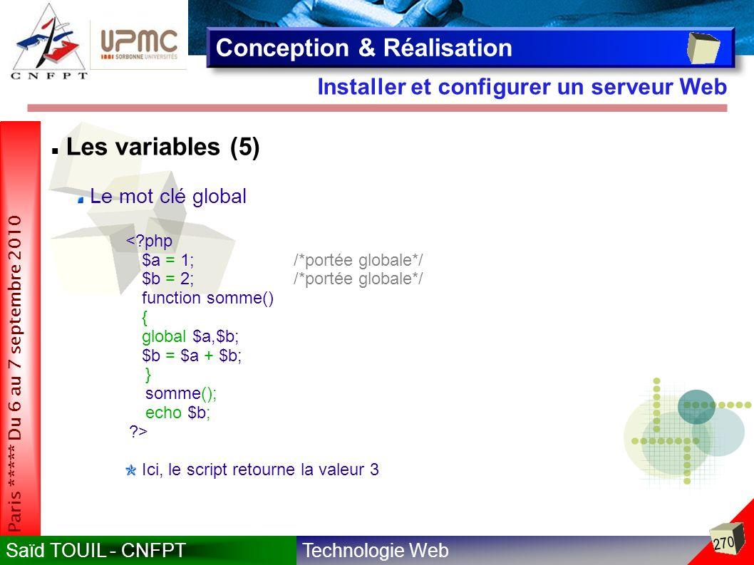 Technologie WebSaïd TOUIL - CNFPT 270 Paris ***** Du 6 au 7 septembre 2010 Installer et configurer un serveur Web Conception & Réalisation Les variables (5) Le mot clé global <?php $a = 1;/*portée globale*/ $b = 2;/*portée globale*/ function somme() { global $a,$b; $b = $a + $b; } somme(); echo $b; ?> Ici, le script retourne la valeur 3