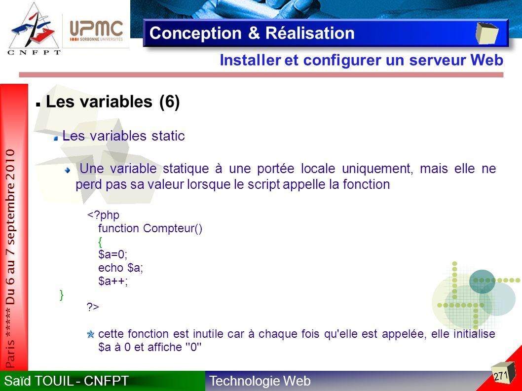 Technologie WebSaïd TOUIL - CNFPT 271 Paris ***** Du 6 au 7 septembre 2010 Installer et configurer un serveur Web Conception & Réalisation Les variables (6) Les variables static Une variable statique à une portée locale uniquement, mais elle ne perd pas sa valeur lorsque le script appelle la fonction <?php function Compteur() { $a=0; echo $a; $a++; } ?> cette fonction est inutile car à chaque fois qu elle est appelée, elle initialise $a à 0 et affiche 0
