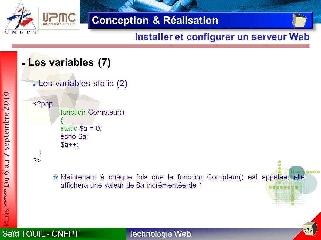 Technologie WebSaïd TOUIL - CNFPT 272 Paris ***** Du 6 au 7 septembre 2010 Installer et configurer un serveur Web Conception & Réalisation Les variables (7) Les variables static (2) <?php function Compteur() { static $a = 0; echo $a; $a++; } ?> Maintenant à chaque fois que la fonction Compteur() est appelée, elle affichera une valeur de $a incrémentée de 1