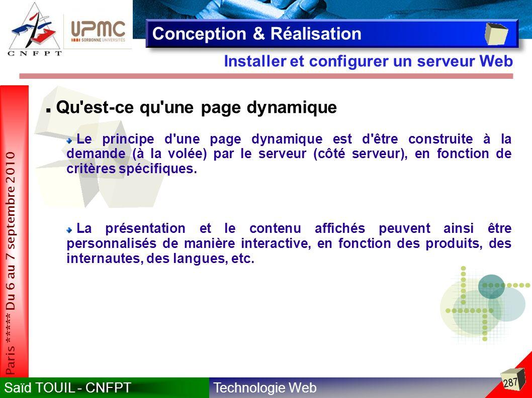 Technologie WebSaïd TOUIL - CNFPT 287 Paris ***** Du 6 au 7 septembre 2010 Installer et configurer un serveur Web Conception & Réalisation Qu est-ce qu une page dynamique Le principe d une page dynamique est d être construite à la demande (à la volée) par le serveur (côté serveur), en fonction de critères spécifiques.