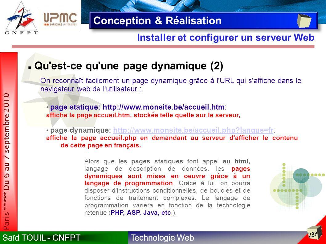 Technologie WebSaïd TOUIL - CNFPT 288 Paris ***** Du 6 au 7 septembre 2010 Installer et configurer un serveur Web Conception & Réalisation Qu est-ce qu une page dynamique (2) On reconnaît facilement un page dynamique grâce à l URL qui s affiche dans le navigateur web de l utilisateur : page statique: http://www.monsite.be/accueil.htm: affiche la page accueil.htm, stockée telle quelle sur le serveur, page dynamique: http://www.monsite.be/accueil.php?langue=fr:http://www.monsite.be/accueil.php?langue=fr affiche la page accueil.php en demandant au serveur d afficher le contenu de cette page en français.