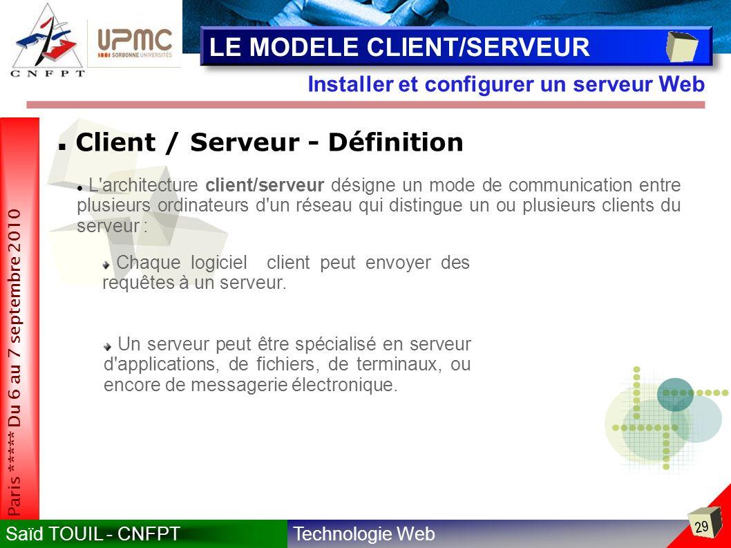 Technologie WebSaïd TOUIL - CNFPT 29 Paris ***** Du 6 au 7 septembre 2010 Installer et configurer un serveur Web LE MODELE CLIENT/SERVEUR Client / Serveur - Définition L architecture client/serveur désigne un mode de communication entre plusieurs ordinateurs d un réseau qui distingue un ou plusieurs clients du serveur : Chaque logiciel client peut envoyer des requêtes à un serveur.
