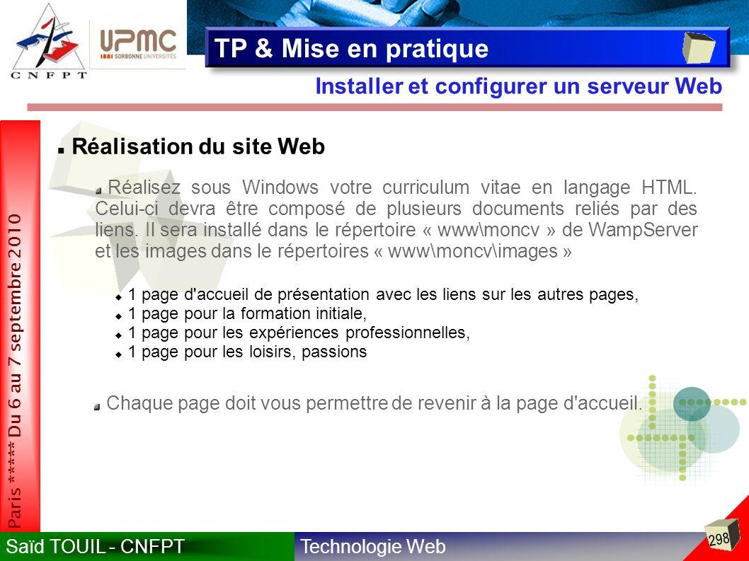 Technologie WebSaïd TOUIL - CNFPT 298 Paris ***** Du 6 au 7 septembre 2010 Installer et configurer un serveur Web TP & Mise en pratique Réalisation du site Web Réalisez sous Windows votre curriculum vitae en langage HTML.