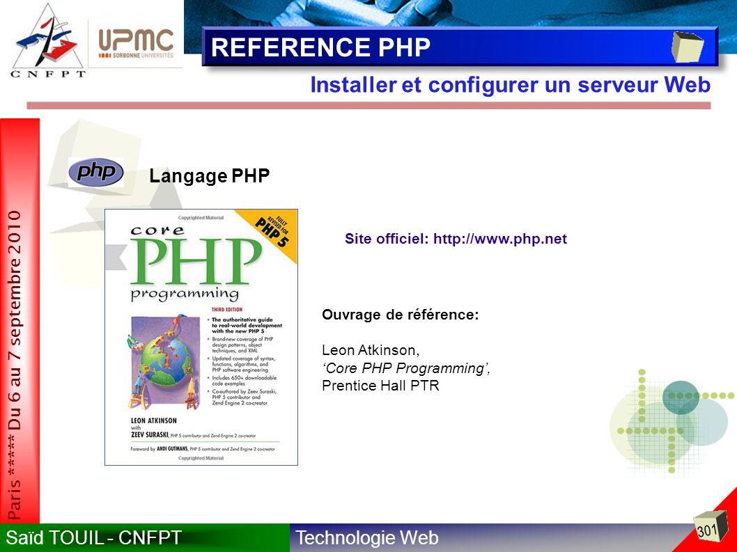 Technologie WebSaïd TOUIL - CNFPT 301 Paris ***** Du 6 au 7 septembre 2010 Installer et configurer un serveur Web REFERENCE PHP Langage PHP Site officiel: http://www.php.net Ouvrage de référence: Leon Atkinson, Core PHP Programming, Prentice Hall PTR