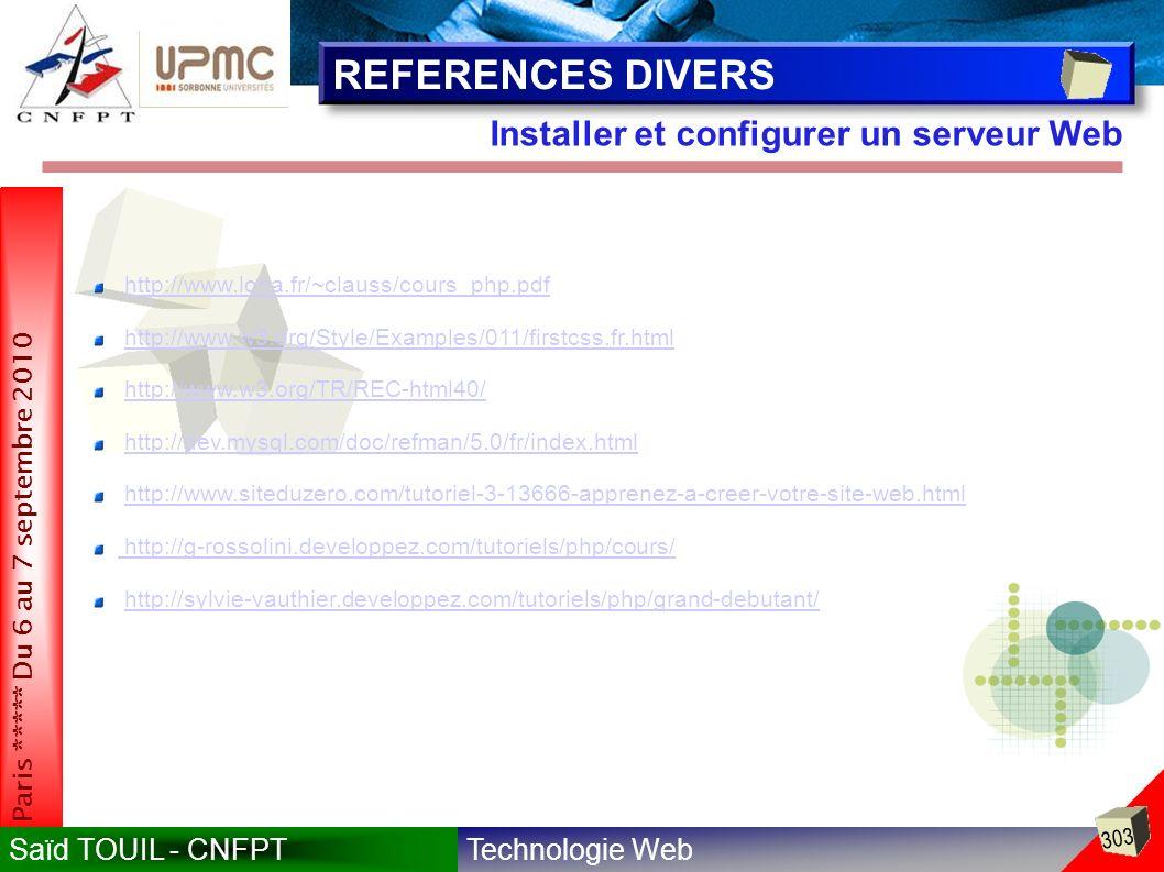 Technologie WebSaïd TOUIL - CNFPT 303 Paris ***** Du 6 au 7 septembre 2010 Installer et configurer un serveur Web REFERENCES DIVERS http://www.loria.fr/~clauss/cours_php.pdf http://www.w3.org/Style/Examples/011/firstcss.fr.html http://www.w3.org/TR/REC-html40/ http://dev.mysql.com/doc/refman/5.0/fr/index.html http://www.siteduzero.com/tutoriel-3-13666-apprenez-a-creer-votre-site-web.html http://g-rossolini.developpez.com/tutoriels/php/cours/ http://g-rossolini.developpez.com/tutoriels/php/cours/ http://sylvie-vauthier.developpez.com/tutoriels/php/grand-debutant/