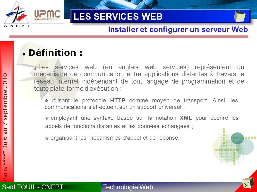 Technologie WebSaïd TOUIL - CNFPT 37 Paris ***** Du 6 au 7 septembre 2010 Installer et configurer un serveur Web LES SERVICES WEB Définition : Les services web (en anglais web services) représentent un mécanisme de communication entre applications distantes à travers le réseau internet indépendant de tout langage de programmation et de toute plate-forme d exécution : utilisant le protocole HTTP comme moyen de transport.
