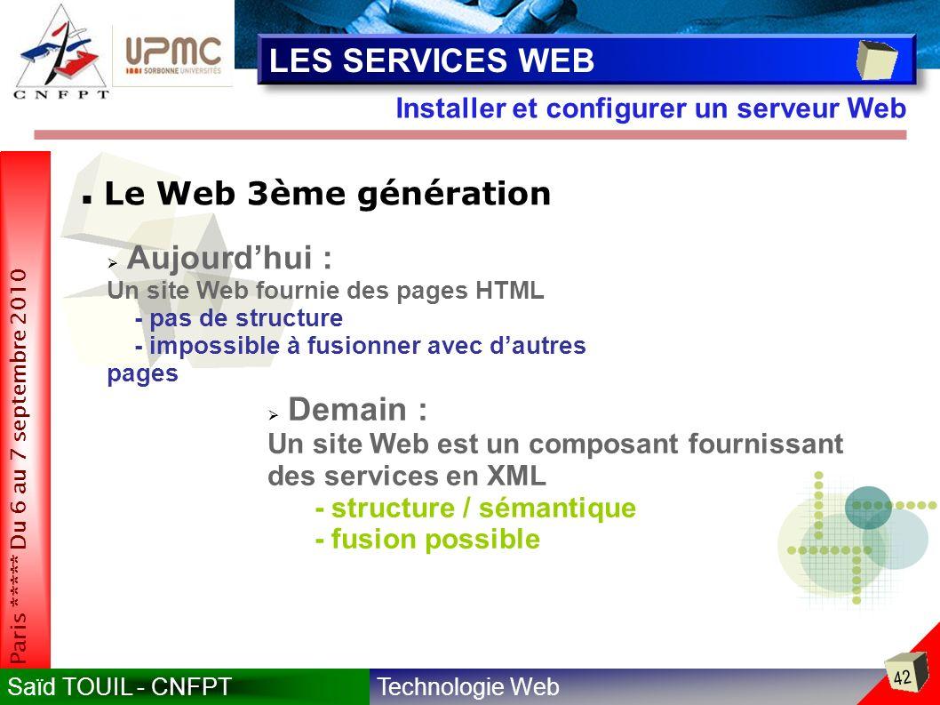 Technologie WebSaïd TOUIL - CNFPT 42 Paris ***** Du 6 au 7 septembre 2010 Installer et configurer un serveur Web LES SERVICES WEB Le Web 3ème génération Demain : Un site Web est un composant fournissant des services en XML - structure / sémantique - fusion possible Aujourdhui : Un site Web fournie des pages HTML - pas de structure - impossible à fusionner avec dautres pages