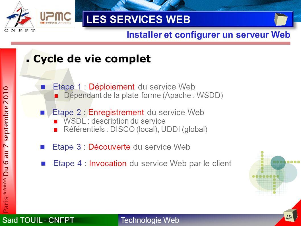 Technologie WebSaïd TOUIL - CNFPT 49 Paris ***** Du 6 au 7 septembre 2010 Installer et configurer un serveur Web LES SERVICES WEB Cycle de vie complet Etape 1 : Déploiement du service Web Dépendant de la plate-forme (Apache : WSDD) Etape 2 : Enregistrement du service Web WSDL : description du service Référentiels : DISCO (local), UDDI (global) Etape 3 : Découverte du service Web Etape 4 : Invocation du service Web par le client