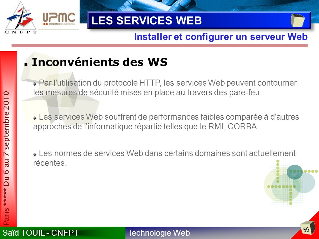 Technologie WebSaïd TOUIL - CNFPT 56 Paris ***** Du 6 au 7 septembre 2010 Installer et configurer un serveur Web LES SERVICES WEB Inconvénients des WS Par l utilisation du protocole HTTP, les services Web peuvent contourner les mesures de sécurité mises en place au travers des pare-feu.