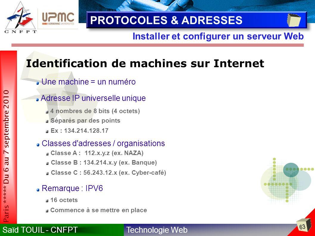 Technologie WebSaïd TOUIL - CNFPT 63 Paris ***** Du 6 au 7 septembre 2010 Installer et configurer un serveur Web PROTOCOLES & ADRESSES Identification de machines sur Internet 4 nombres de 8 bits (4 octets) Une machine = un numéro Adresse IP universelle unique Séparés par des points Classes d adresses / organisations Ex : 134.214.128.17 Classe A : 112.x.y.z (ex.