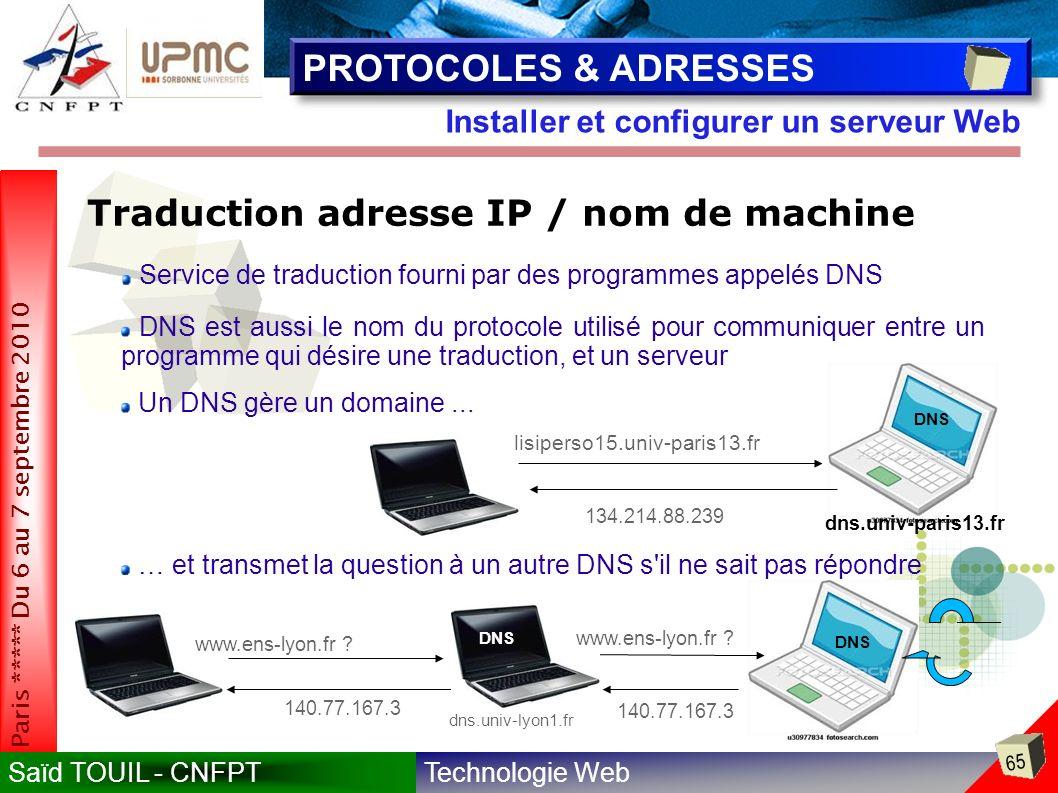 Technologie WebSaïd TOUIL - CNFPT 65 Paris ***** Du 6 au 7 septembre 2010 Installer et configurer un serveur Web PROTOCOLES & ADRESSES Traduction adresse IP / nom de machine Service de traduction fourni par des programmes appelés DNS DNS est aussi le nom du protocole utilisé pour communiquer entre un programme qui désire une traduction, et un serveur Un DNS gère un domaine...