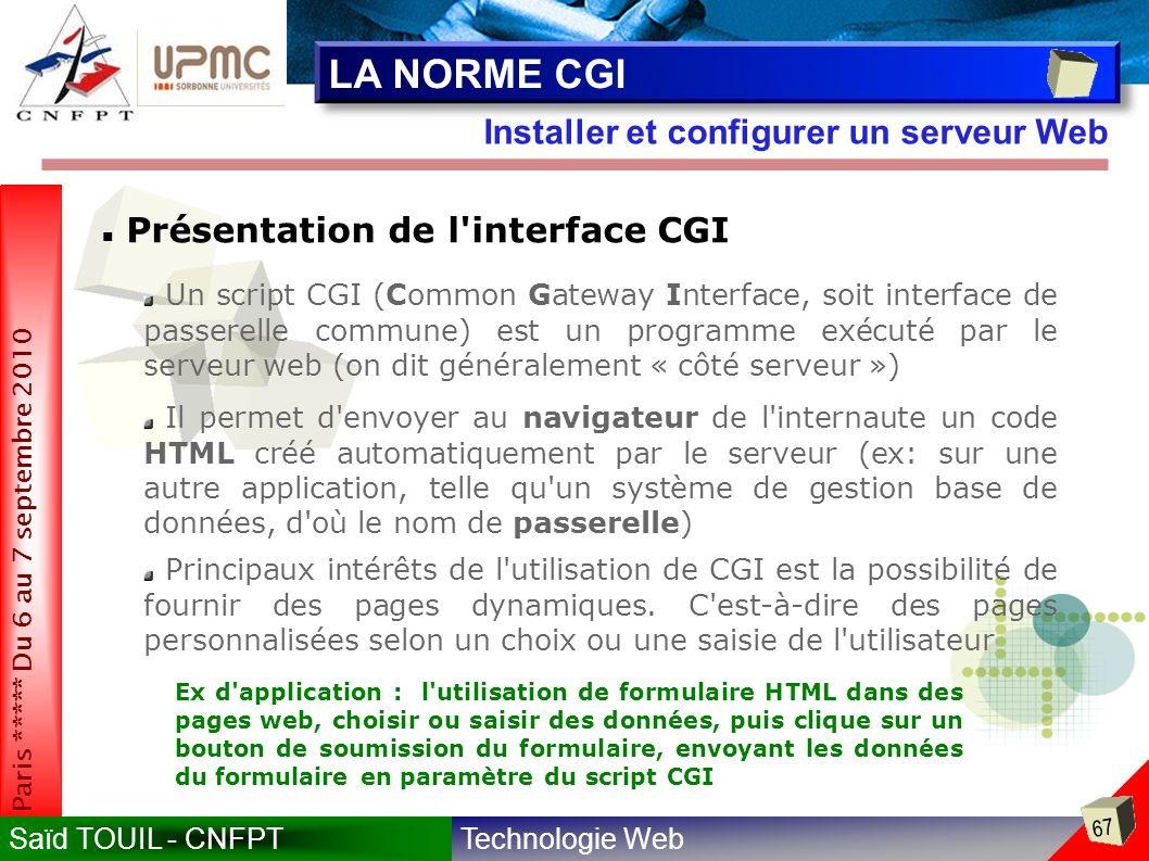 Technologie WebSaïd TOUIL - CNFPT 67 Paris ***** Du 6 au 7 septembre 2010 Installer et configurer un serveur Web LA NORME CGI Présentation de l interface CGI Un script CGI (Common Gateway Interface, soit interface de passerelle commune) est un programme exécuté par le serveur web (on dit généralement « côté serveur ») Il permet d envoyer au navigateur de l internaute un code HTML créé automatiquement par le serveur (ex: sur une autre application, telle qu un système de gestion base de données, d où le nom de passerelle) Principaux intérêts de l utilisation de CGI est la possibilité de fournir des pages dynamiques.