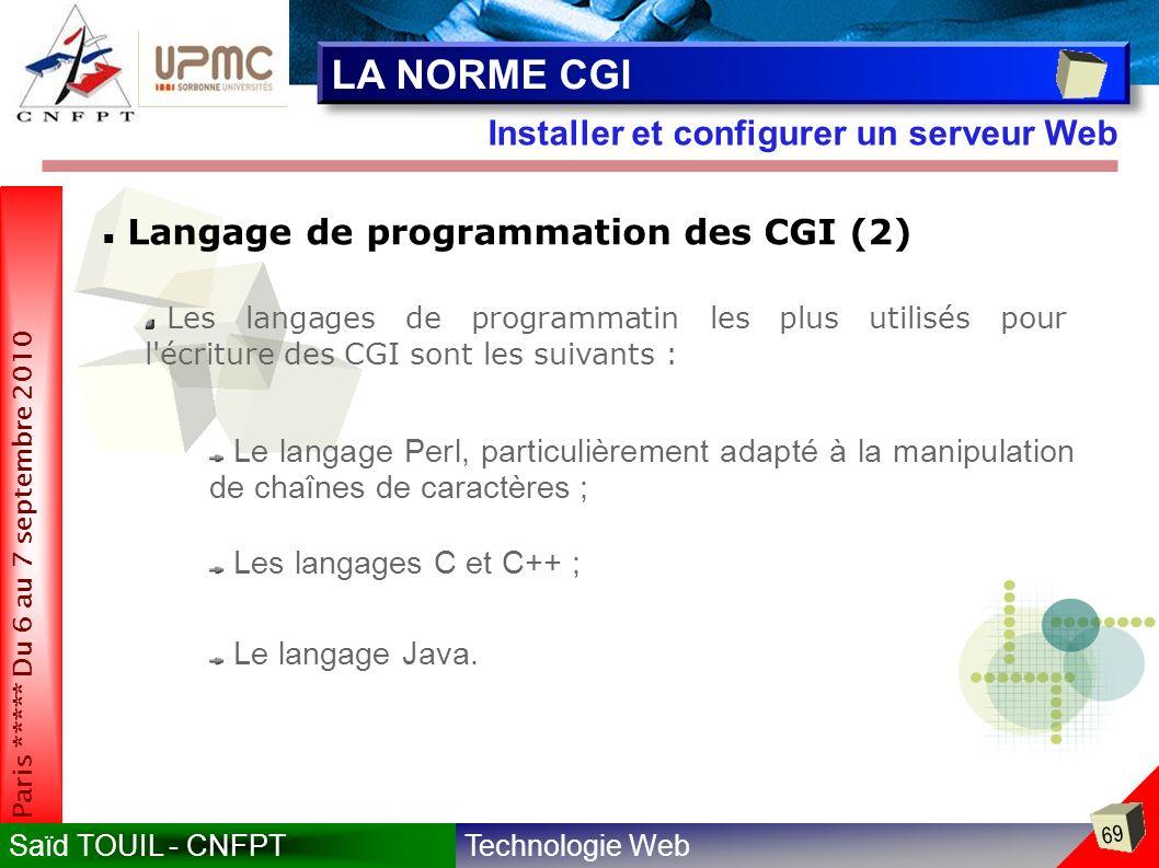 Technologie WebSaïd TOUIL - CNFPT 69 Paris ***** Du 6 au 7 septembre 2010 Installer et configurer un serveur Web LA NORME CGI Langage de programmation des CGI (2) Les langages de programmatin les plus utilisés pour l écriture des CGI sont les suivants : Le langage Perl, particulièrement adapté à la manipulation de chaînes de caractères ; Les langages C et C++ ; Le langage Java.