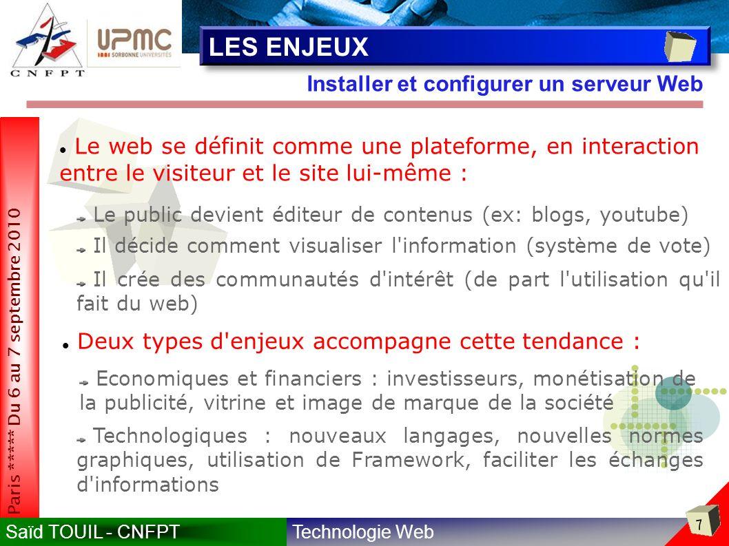 Technologie WebSaïd TOUIL - CNFPT 7 Paris ***** Du 6 au 7 septembre 2010 Installer et configurer un serveur Web LES ENJEUX Le web se définit comme une plateforme, en interaction entre le visiteur et le site lui-même : Le public devient éditeur de contenus (ex: blogs, youtube) Il décide comment visualiser l information (système de vote) Il crée des communautés d intérêt (de part l utilisation qu il fait du web) Deux types d enjeux accompagne cette tendance : Economiques et financiers : investisseurs, monétisation de la publicité, vitrine et image de marque de la société Technologiques : nouveaux langages, nouvelles normes graphiques, utilisation de Framework, faciliter les échanges d informations