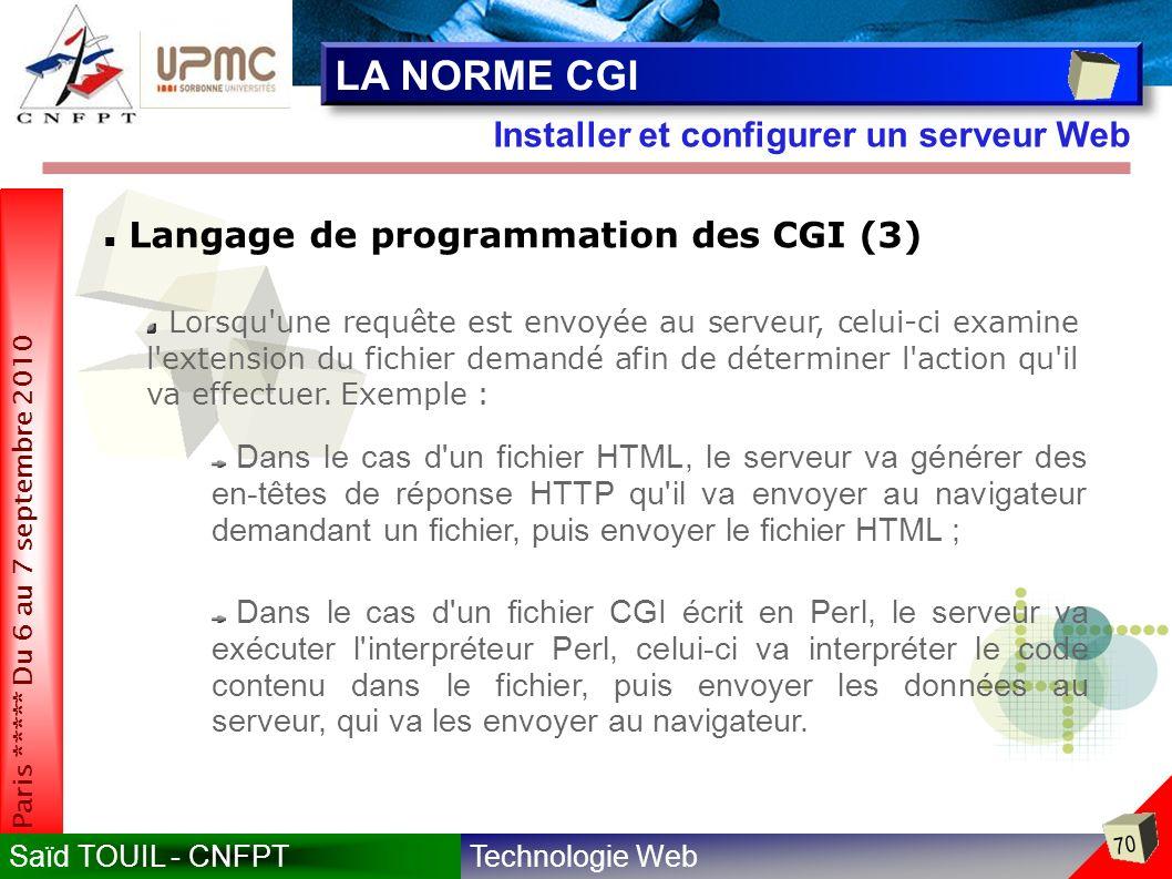 Technologie WebSaïd TOUIL - CNFPT 70 Paris ***** Du 6 au 7 septembre 2010 Installer et configurer un serveur Web LA NORME CGI Langage de programmation des CGI (3) Lorsqu une requête est envoyée au serveur, celui-ci examine l extension du fichier demandé afin de déterminer l action qu il va effectuer.