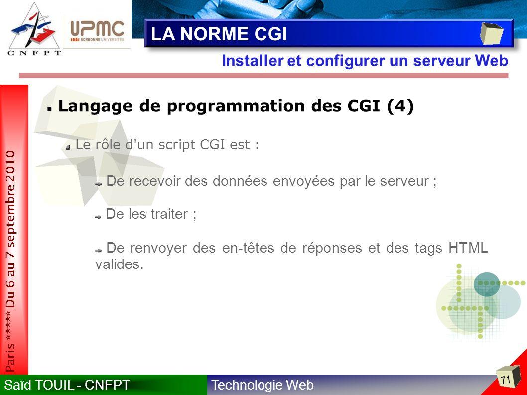 Technologie WebSaïd TOUIL - CNFPT 71 Paris ***** Du 6 au 7 septembre 2010 Installer et configurer un serveur Web LA NORME CGI Langage de programmation des CGI (4) Le rôle d un script CGI est : De recevoir des données envoyées par le serveur ; De les traiter ; De renvoyer des en-têtes de réponses et des tags HTML valides.