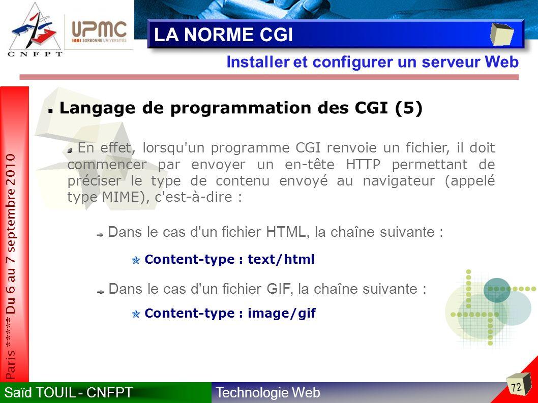 Technologie WebSaïd TOUIL - CNFPT 72 Paris ***** Du 6 au 7 septembre 2010 Installer et configurer un serveur Web LA NORME CGI Langage de programmation des CGI (5) En effet, lorsqu un programme CGI renvoie un fichier, il doit commencer par envoyer un en-tête HTTP permettant de préciser le type de contenu envoyé au navigateur (appelé type MIME), c est-à-dire : Dans le cas d un fichier HTML, la chaîne suivante : Dans le cas d un fichier GIF, la chaîne suivante : Content-type : text/html Content-type : image/gif