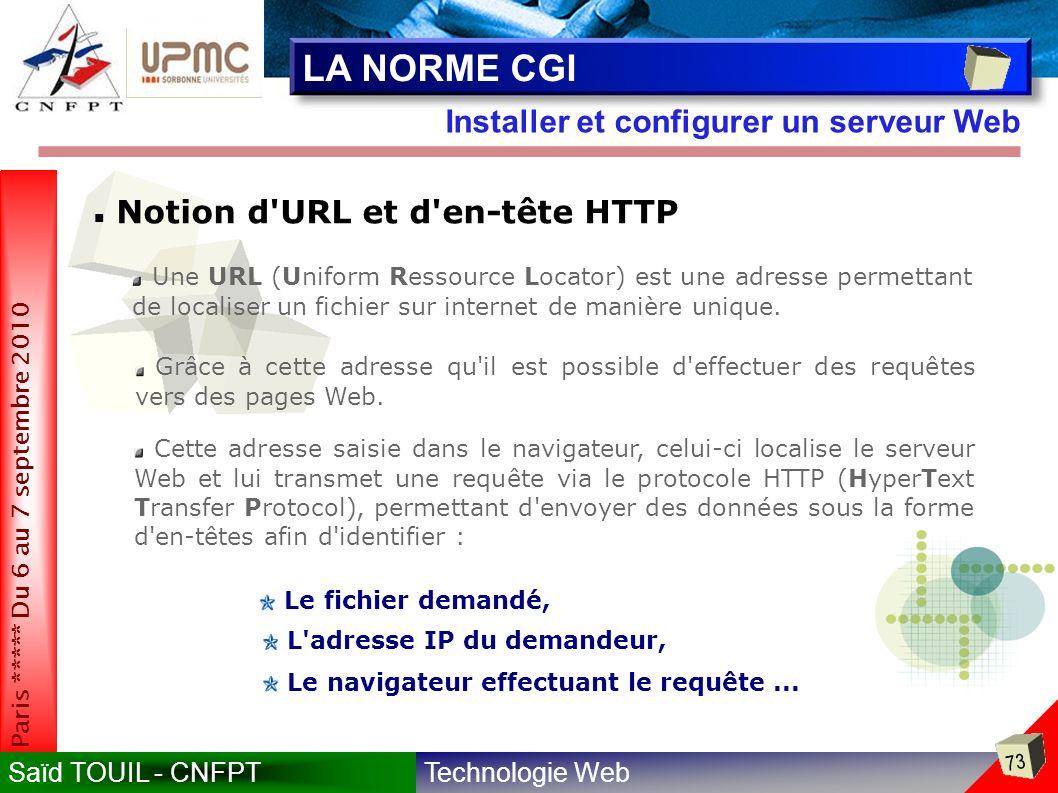 Technologie WebSaïd TOUIL - CNFPT 73 Paris ***** Du 6 au 7 septembre 2010 Installer et configurer un serveur Web LA NORME CGI Notion d URL et d en-tête HTTP Une URL (Uniform Ressource Locator) est une adresse permettant de localiser un fichier sur internet de manière unique.