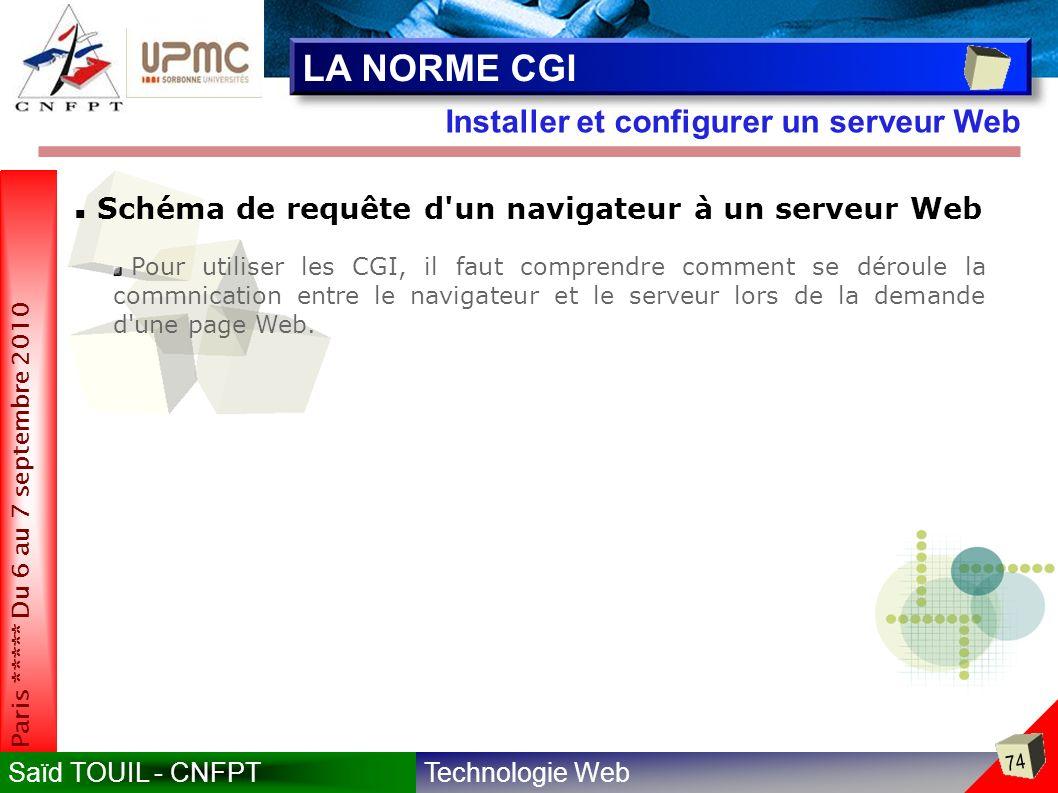 Technologie WebSaïd TOUIL - CNFPT 74 Paris ***** Du 6 au 7 septembre 2010 Installer et configurer un serveur Web LA NORME CGI Schéma de requête d un navigateur à un serveur Web Pour utiliser les CGI, il faut comprendre comment se déroule la commnication entre le navigateur et le serveur lors de la demande d une page Web.