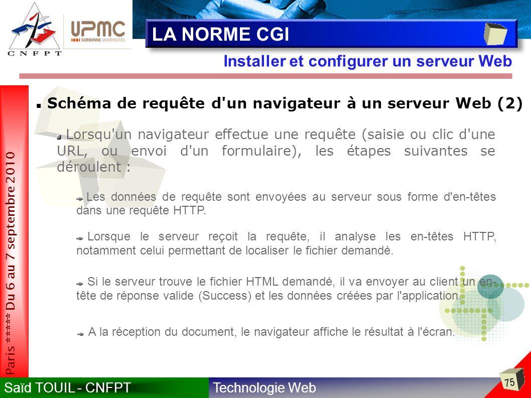 Technologie WebSaïd TOUIL - CNFPT 75 Paris ***** Du 6 au 7 septembre 2010 Installer et configurer un serveur Web LA NORME CGI Schéma de requête d un navigateur à un serveur Web (2) Lorsqu un navigateur effectue une requête (saisie ou clic d une URL, ou envoi d un formulaire), les étapes suivantes se déroulent : Les données de requête sont envoyées au serveur sous forme d en-têtes dans une requête HTTP.