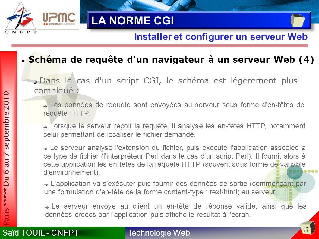 Technologie WebSaïd TOUIL - CNFPT 77 Paris ***** Du 6 au 7 septembre 2010 Installer et configurer un serveur Web LA NORME CGI Schéma de requête d un navigateur à un serveur Web (4) Dans le cas d un script CGI, le schéma est légèrement plus complqué : Les données de requête sont envoyées au serveur sous forme d en-têtes de requête HTTP.