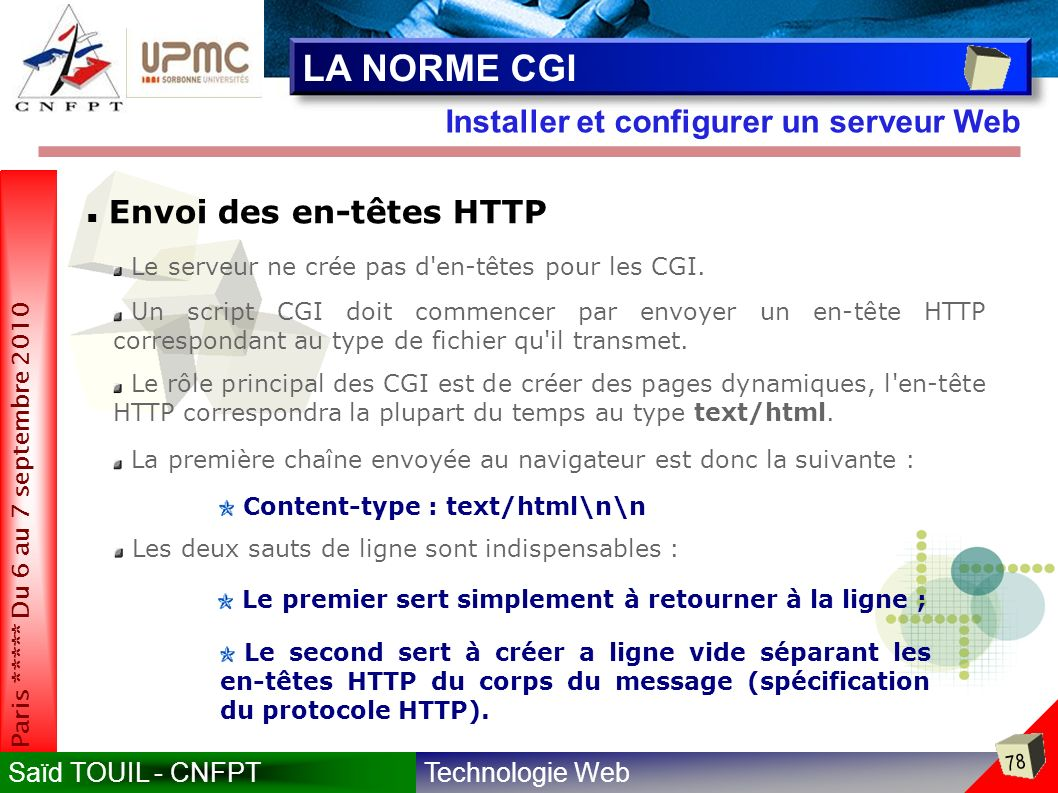 Technologie WebSaïd TOUIL - CNFPT 78 Paris ***** Du 6 au 7 septembre 2010 Installer et configurer un serveur Web LA NORME CGI Envoi des en-têtes HTTP Le serveur ne crée pas d en-têtes pour les CGI.
