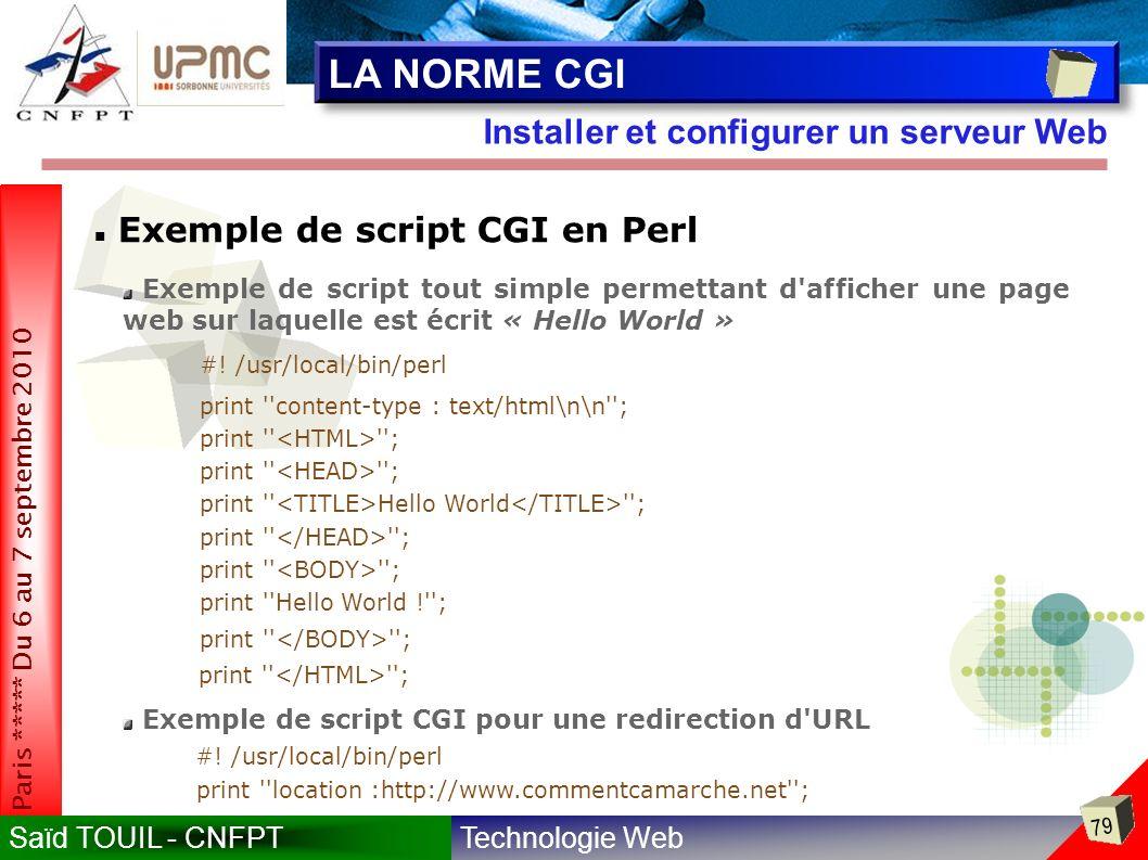 Technologie WebSaïd TOUIL - CNFPT 79 Paris ***** Du 6 au 7 septembre 2010 Installer et configurer un serveur Web LA NORME CGI Exemple de script CGI en Perl Exemple de script tout simple permettant d afficher une page web sur laquelle est écrit « Hello World » #.