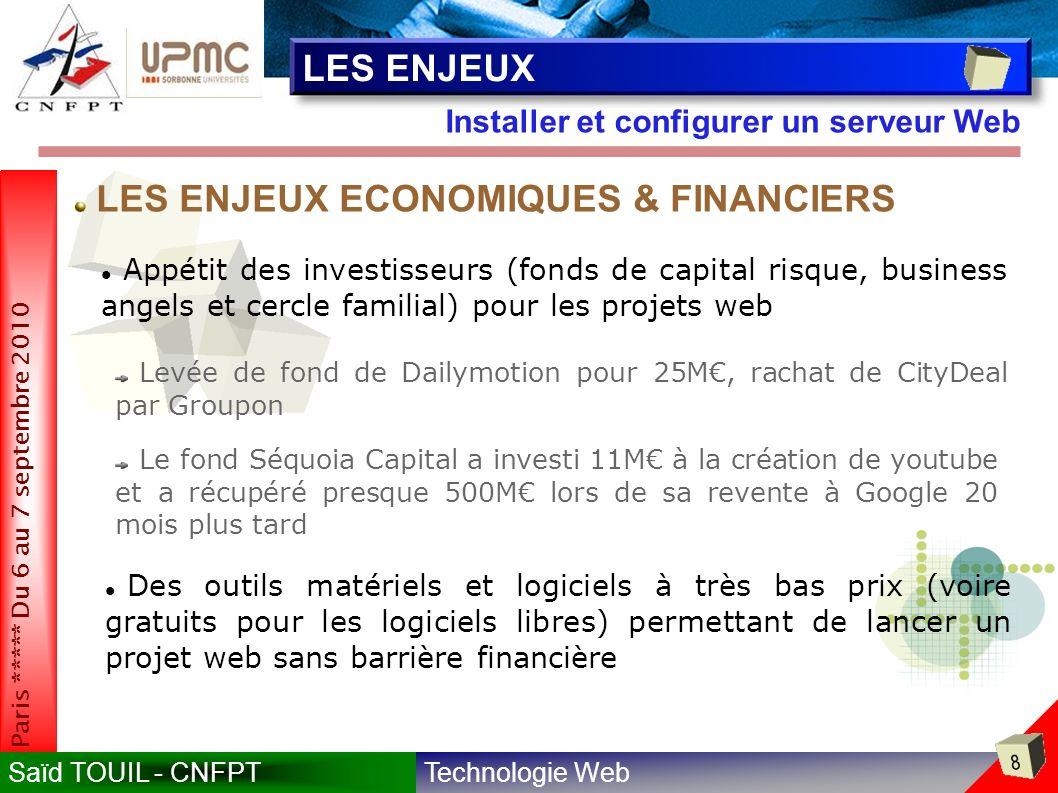 Technologie WebSaïd TOUIL - CNFPT 8 Paris ***** Du 6 au 7 septembre 2010 Installer et configurer un serveur Web LES ENJEUX Appétit des investisseurs (fonds de capital risque, business angels et cercle familial) pour les projets web Levée de fond de Dailymotion pour 25M, rachat de CityDeal par Groupon Le fond Séquoia Capital a investi 11M à la création de youtube et a récupéré presque 500M lors de sa revente à Google 20 mois plus tard LES ENJEUX ECONOMIQUES & FINANCIERS Des outils matériels et logiciels à très bas prix (voire gratuits pour les logiciels libres) permettant de lancer un projet web sans barrière financière