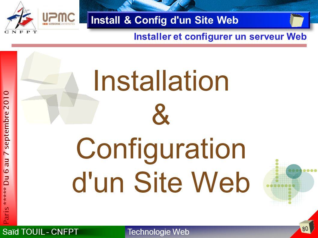 Technologie WebSaïd TOUIL - CNFPT 80 Paris ***** Du 6 au 7 septembre 2010 Installer et configurer un serveur Web Install & Config d un Site Web Installation & Configuration d un Site Web