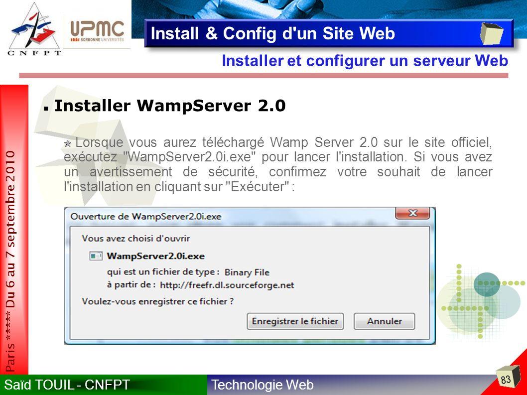 Technologie WebSaïd TOUIL - CNFPT 83 Paris ***** Du 6 au 7 septembre 2010 Installer et configurer un serveur Web Install & Config d un Site Web Installer WampServer 2.0 Lorsque vous aurez téléchargé Wamp Server 2.0 sur le site officiel, exécutez WampServer2.0i.exe pour lancer l installation.