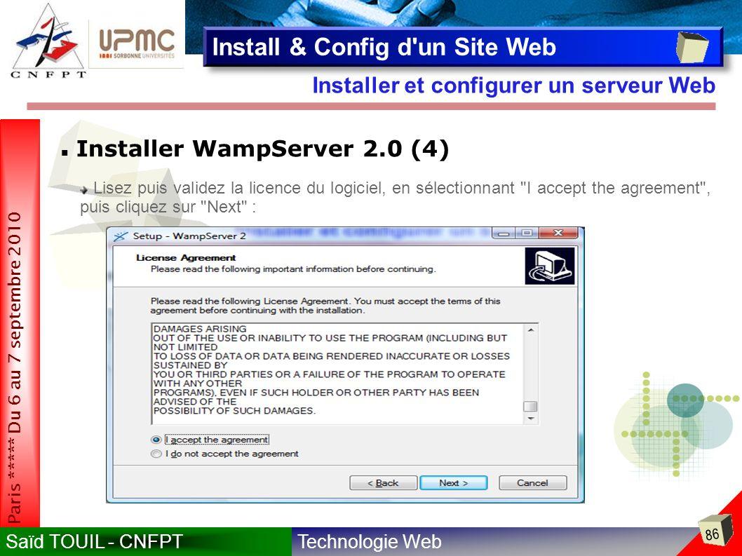 Technologie WebSaïd TOUIL - CNFPT 86 Paris ***** Du 6 au 7 septembre 2010 Installer et configurer un serveur Web Install & Config d un Site Web Installer WampServer 2.0 (4) Lisez puis validez la licence du logiciel, en sélectionnant I accept the agreement , puis cliquez sur Next :