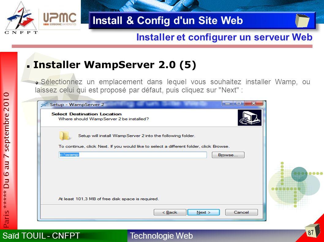 Technologie WebSaïd TOUIL - CNFPT 87 Paris ***** Du 6 au 7 septembre 2010 Installer et configurer un serveur Web Install & Config d un Site Web Installer WampServer 2.0 (5) Sélectionnez un emplacement dans lequel vous souhaitez installer Wamp, ou laissez celui qui est proposé par défaut, puis cliquez sur Next :