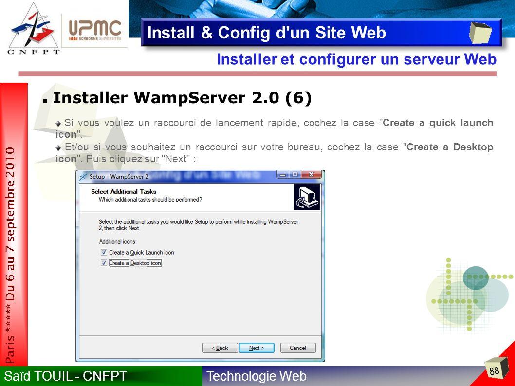 Technologie WebSaïd TOUIL - CNFPT 88 Paris ***** Du 6 au 7 septembre 2010 Installer et configurer un serveur Web Install & Config d un Site Web Installer WampServer 2.0 (6) Si vous voulez un raccourci de lancement rapide, cochez la case Create a quick launch icon .