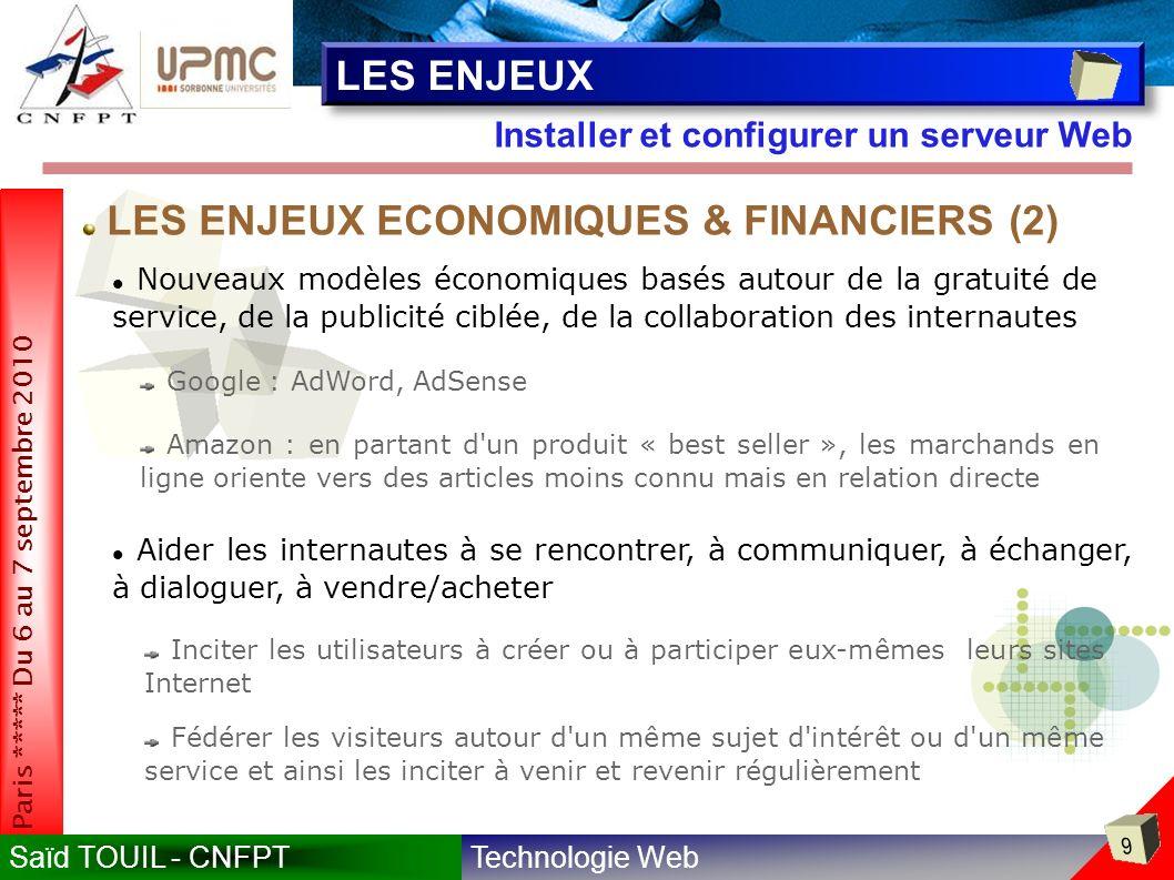 Technologie WebSaïd TOUIL - CNFPT 9 Paris ***** Du 6 au 7 septembre 2010 Installer et configurer un serveur Web LES ENJEUX Nouveaux modèles économiques basés autour de la gratuité de service, de la publicité ciblée, de la collaboration des internautes Google : AdWord, AdSense Amazon : en partant d un produit « best seller », les marchands en ligne oriente vers des articles moins connu mais en relation directe LES ENJEUX ECONOMIQUES & FINANCIERS (2) Aider les internautes à se rencontrer, à communiquer, à échanger, à dialoguer, à vendre/acheter Inciter les utilisateurs à créer ou à participer eux-mêmes leurs sites Internet Fédérer les visiteurs autour d un même sujet d intérêt ou d un même service et ainsi les inciter à venir et revenir régulièrement