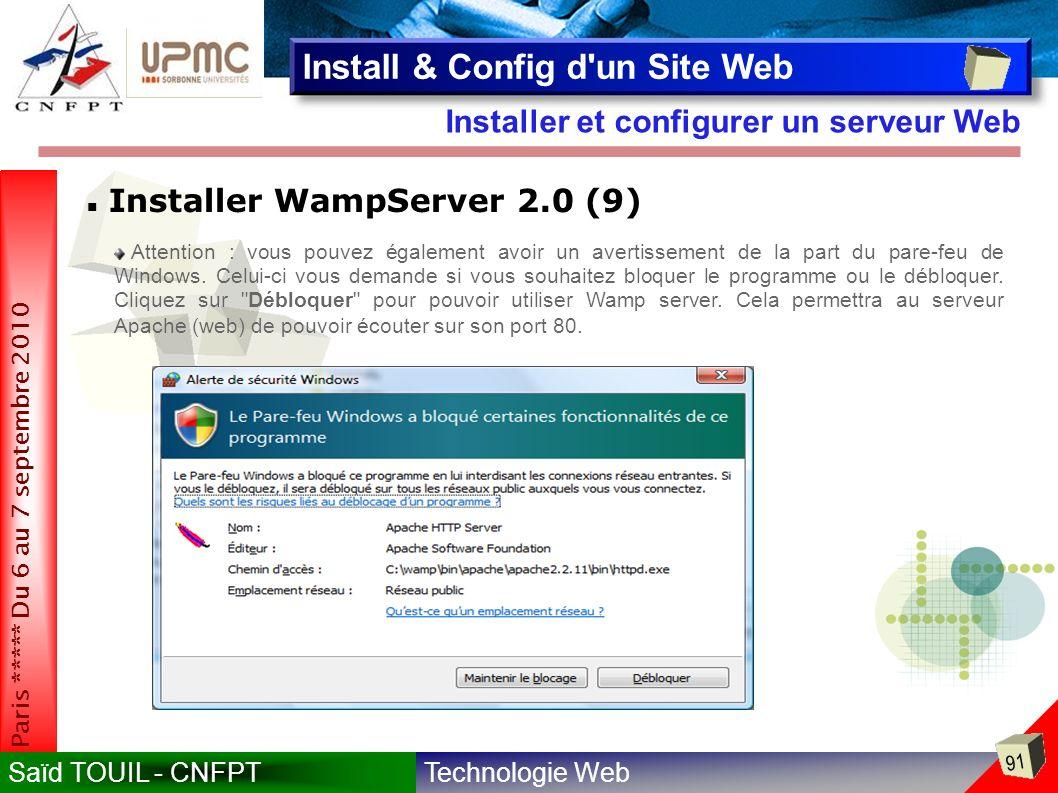 Technologie WebSaïd TOUIL - CNFPT 91 Paris ***** Du 6 au 7 septembre 2010 Installer et configurer un serveur Web Install & Config d un Site Web Installer WampServer 2.0 (9) Attention : vous pouvez également avoir un avertissement de la part du pare-feu de Windows.