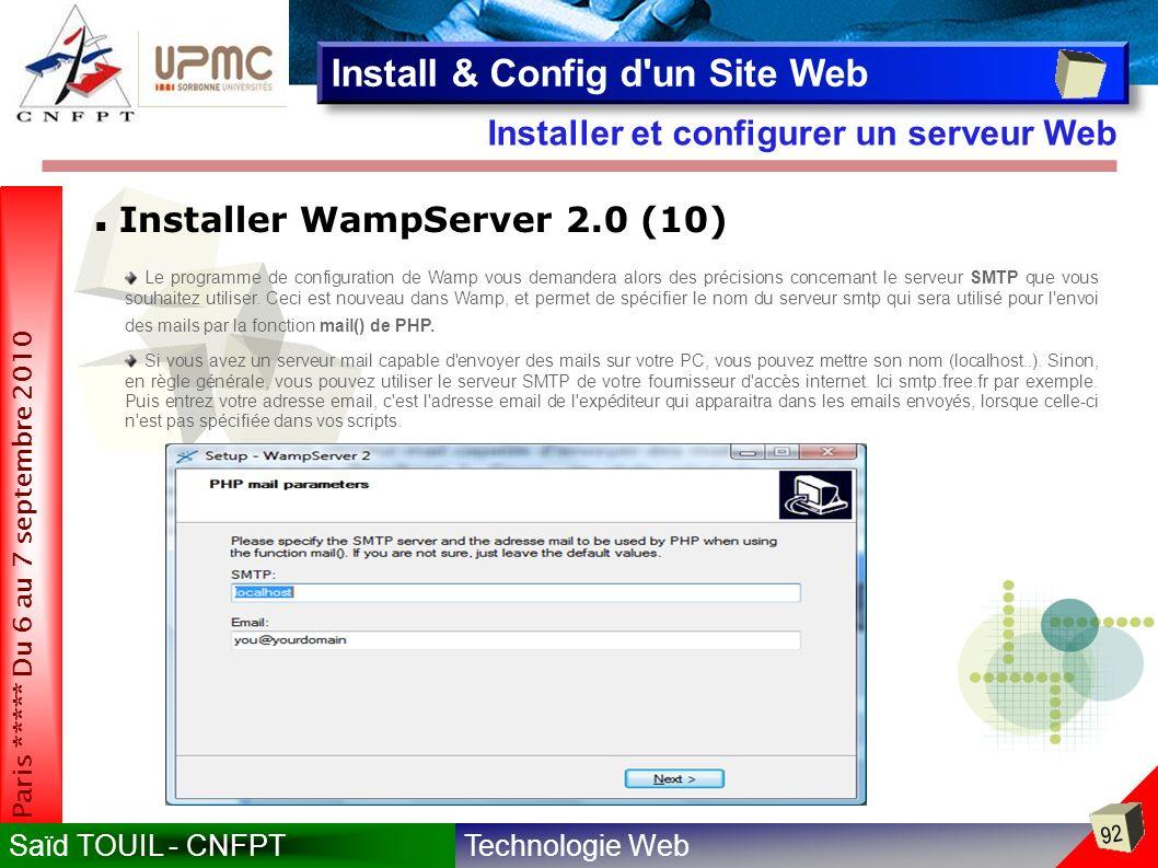 Technologie WebSaïd TOUIL - CNFPT 92 Paris ***** Du 6 au 7 septembre 2010 Installer et configurer un serveur Web Install & Config d un Site Web Installer WampServer 2.0 (10) Le programme de configuration de Wamp vous demandera alors des précisions concernant le serveur SMTP que vous souhaitez utiliser.
